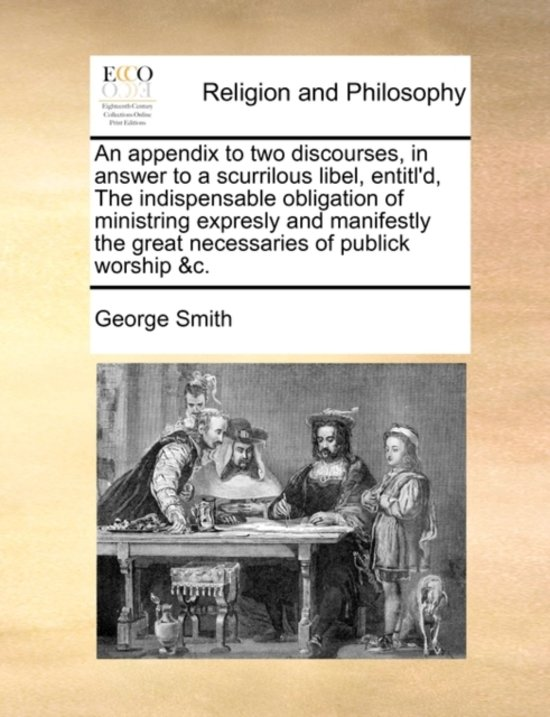 An Appendix to Two Discourses, in Answer to a Scurrilous Libel, Entitl'd, the Indispensable Obligation of Ministring Expresly and Manifestly the Great Necessaries of Publick Worship &C.