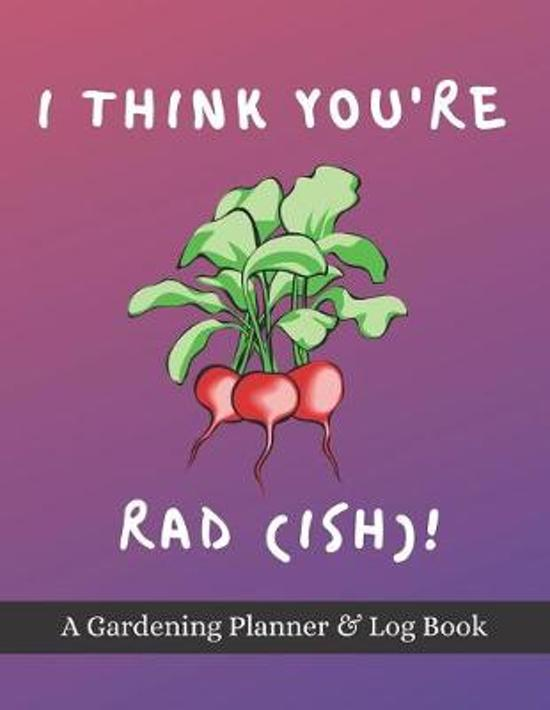 I Think You're Rad(ish)!: A Gardening Planner & Log Book: Perfect Must Have Gift For All Gardeners Enthusiasts (Monthly Planner, Budget Tracker,