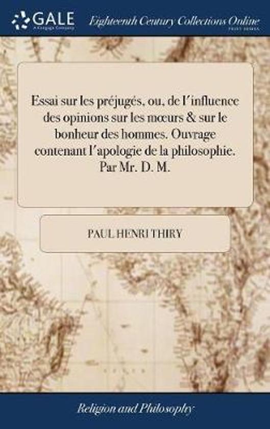 Essai Sur Les Pr�jug�s, Ou, de l'Influence Des Opinions Sur Les Moeurs & Sur Le Bonheur Des Hommes. Ouvrage Contenant l'Apologie de la Philosophie. Par Mr. D. M.