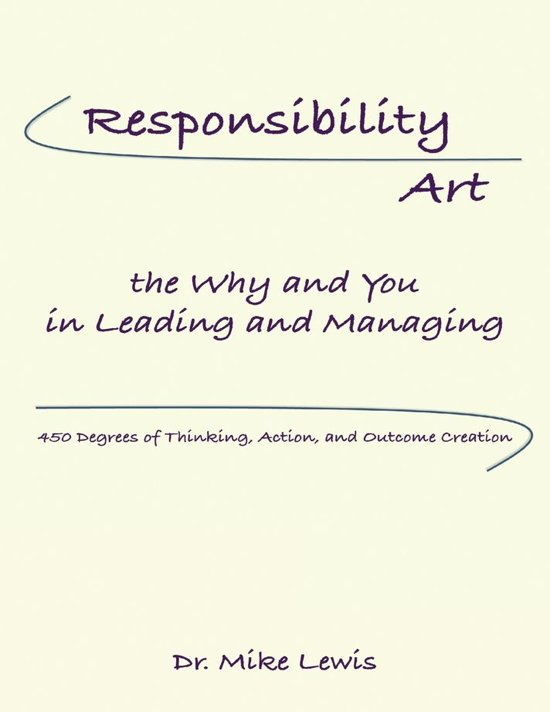 Responsibility Art the Why and You In Leading and Managing: 450 Degrees of Thinking, Action, and Outcome Creation