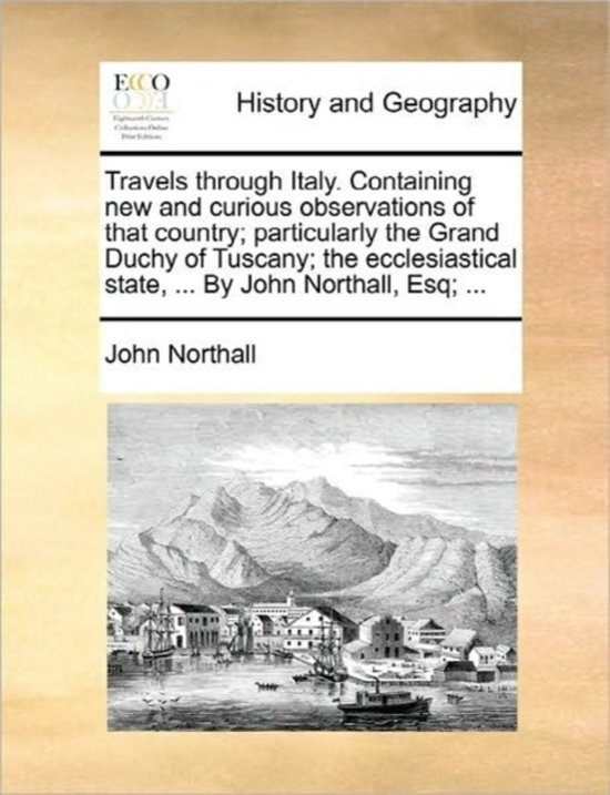 Travels Through Italy. Containing New and Curious Observations of That Country; Particularly the Grand Duchy of Tuscany; The Ecclesiastical State, ... by John Northall, Esq;