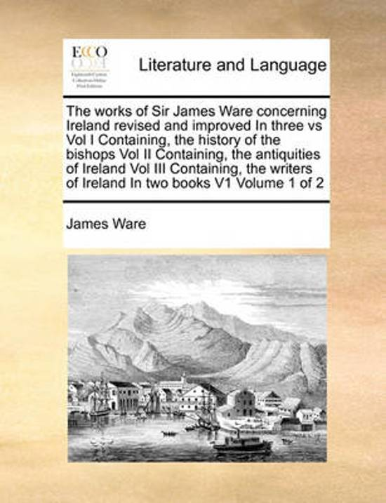 The Works of Sir James Ware Concerning Ireland Revised and Improved in Three Vs Vol I Containing, the History of the Bishops Vol II Containing, the Antiquities of Ireland Vol III Containing, the Writers of Ireland in Two Books V1 Volume 1 of 2
