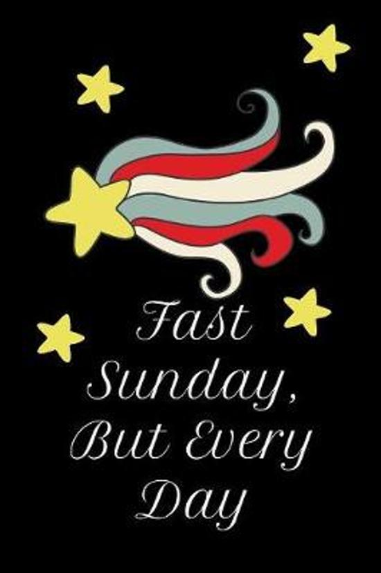 Fast Sunday, But Every Day