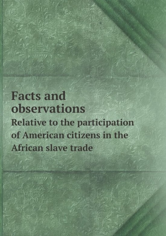 Facts and Observations Relative to the Participation of American Citizens in the African Slave Trade