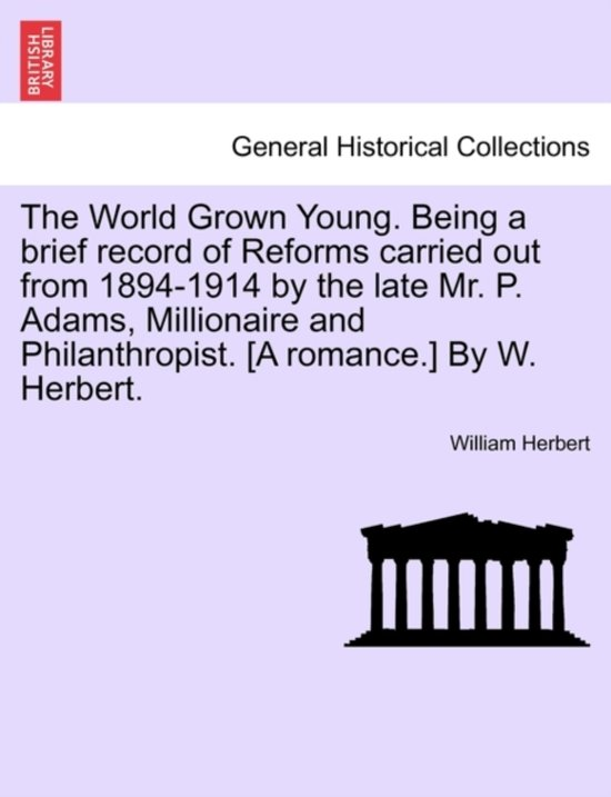 The World Grown Young. Being a Brief Record of Reforms Carried Out from 1894-1914 by the Late Mr. P. Adams, Millionaire and Philanthropist. [A Romance.] by W. Herbert.