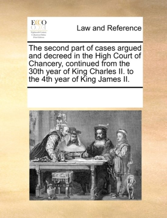 The Second Part of Cases Argued and Decreed in the High Court of Chancery, Continued from the 30th Year of King Charles II. to the 4th Year of King James II.