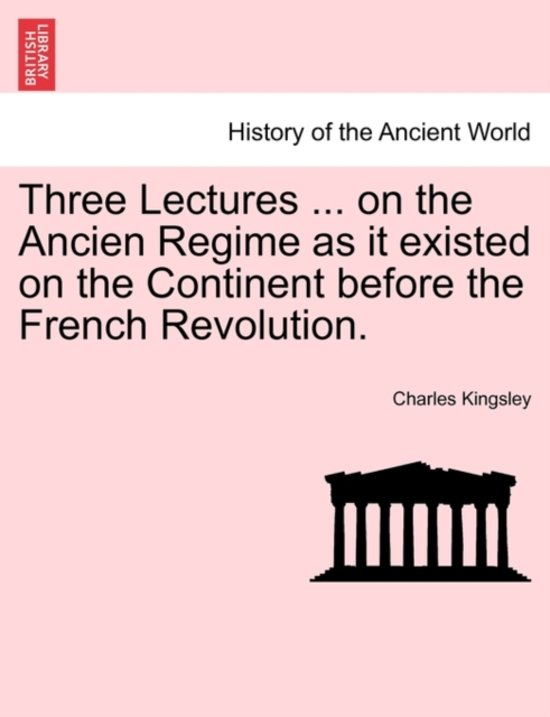 Three Lectures ... on the Ancien Regime as It Existed on the Continent Before the French Revolution.
