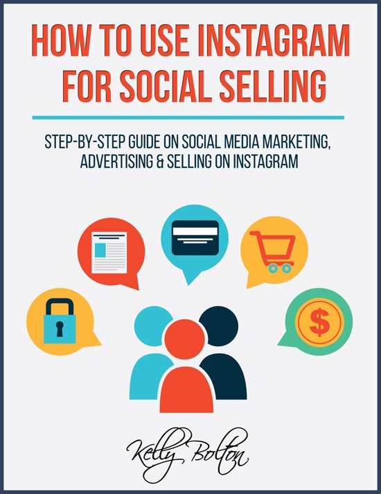 How To Use Instagram For Social Selling: Step-By-Step Guide On Social Media Marketing, Advertising and Selling On Instagram