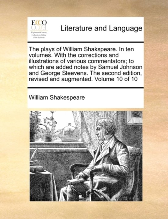 The Plays of William Shakspeare. in Ten Volumes. with the Corrections and Illustrations of Various Commentators; To Which Are Added Notes by Samuel Johnson and George Steevens. the Second Edition, Revised and Augmented. Volume 10 of 10