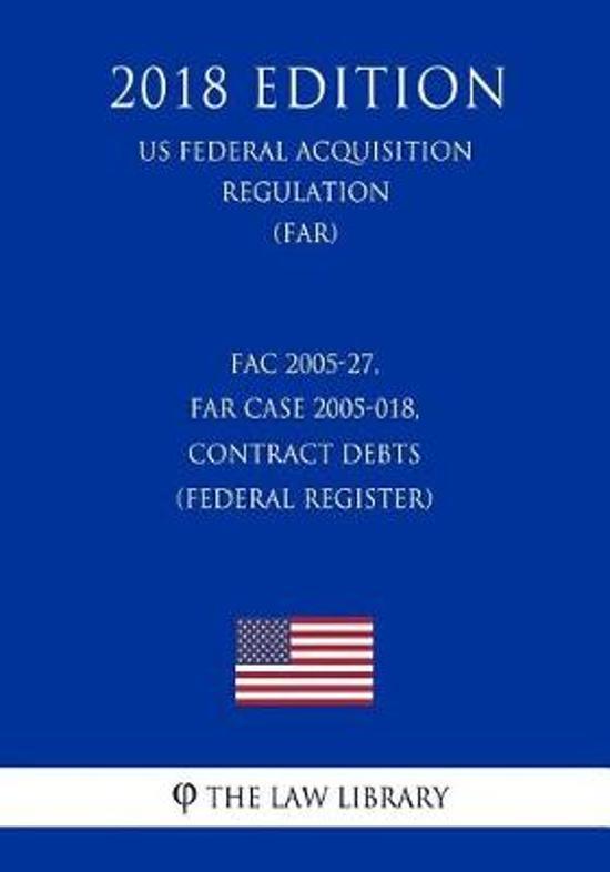 Fac 2005-27, Far Case 2005-018, Contract Debts (Federal Register) (Us Federal Acquisition Regulation) (Far) (2018 Edition)
