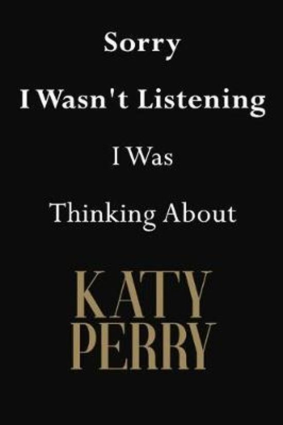 Sorry I Wasn't Listening I Was Thinking About Katy Perry