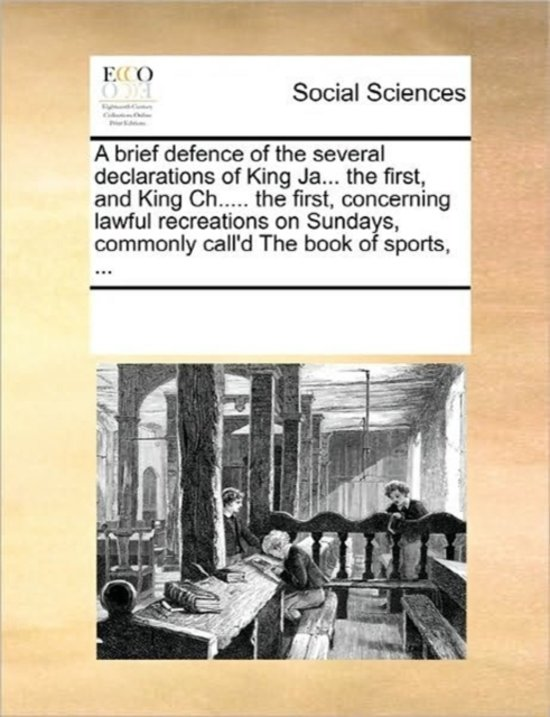 A Brief Defence of the Several Declarations of King Ja... the First, and King Ch..... the First, Concerning Lawful Recreations on Sundays, Commonly Call'd the Book of Sports, ...