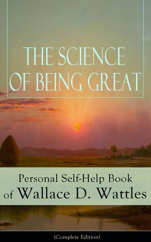 Boek cover The Science of Being Great: Personal Self-Help Book of Wallace D. Wattles (Complete Edition) van Wallace D. Wattles (Onbekend)