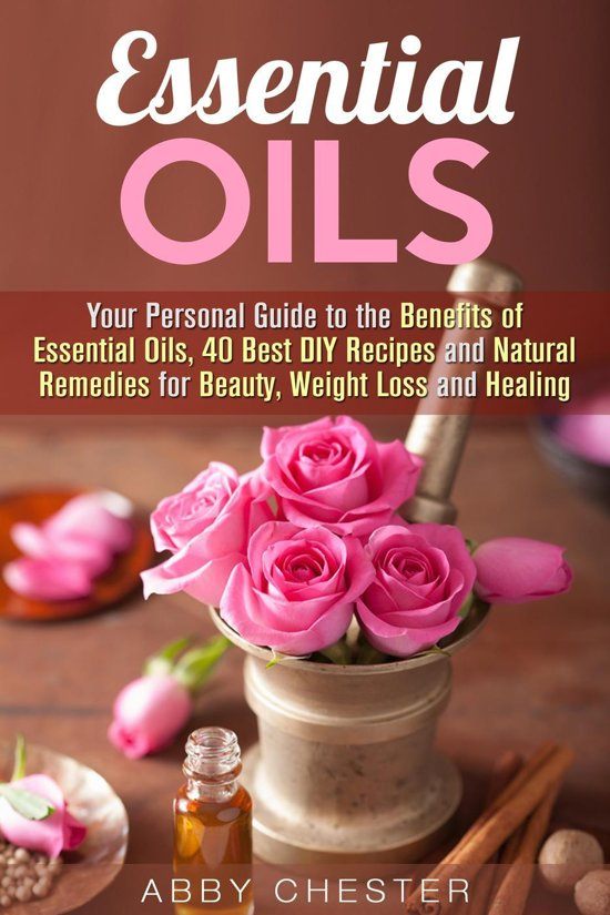 Essential Oils: Your Personal Guide to the Benefits of Essential Oils, 40 Best DIY Recipes and Natural Remedies for Beauty, Weight Loss and Healing