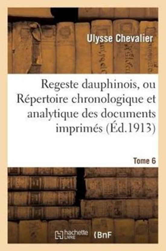 Regeste Dauphinois, Ou R�pertoire Chronologique Et Analytique. Tome 6