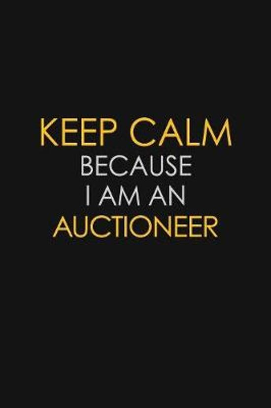 Keep Calm Because I Am An Auctioneer: Motivational: 6X9 unlined 120 pages Notebook writing journal