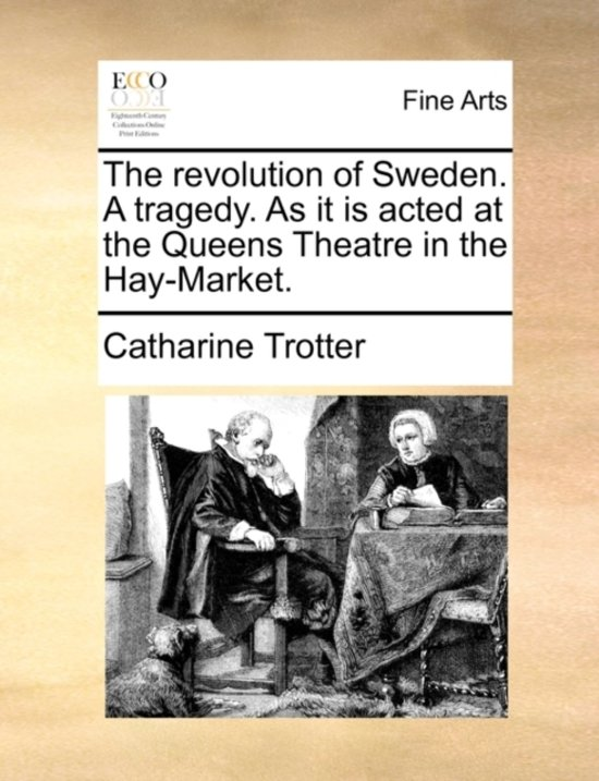 The Revolution of Sweden. a Tragedy. as It Is Acted at the Queens Theatre in the Hay-Market.