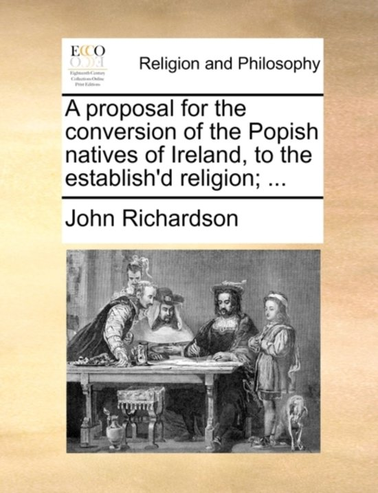 A Proposal for the Conversion of the Popish Natives of Ireland, to the Establish'd Religion;