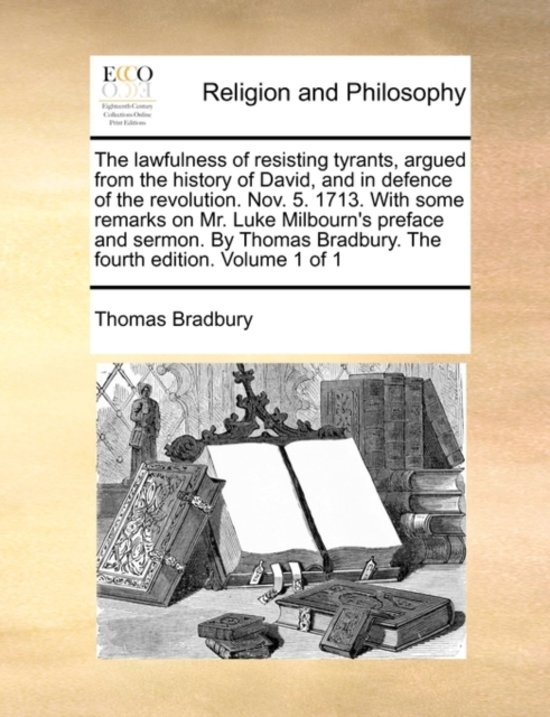 The Lawfulness of Resisting Tyrants, Argued from the History of David, and in Defence of the Revolution. Nov. 5. 1713. with Some Remarks on Mr. Luke Milbourn's Preface and Sermon. by Thomas Bradbury. the Fourth Edition. Volume 1 of 1