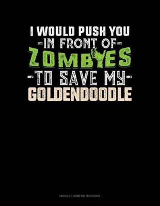 I Would Push You in Front of Zombies to Save My Goldendoodle