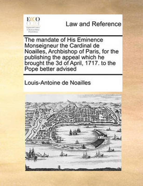 The Mandate of His Eminence Monseigneur the Cardinal de Noailles, Archbishop of Paris, for the Publishing the Appeal Which He Brought the 3D of April, 1717. to the Pope Better Advised