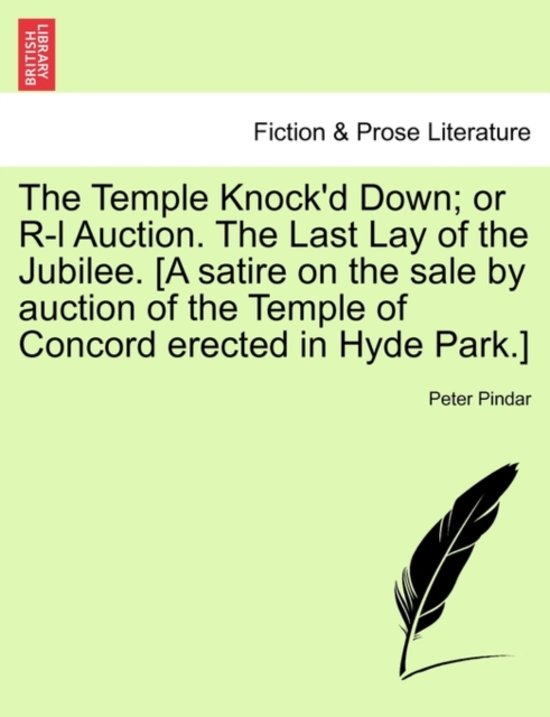 The Temple Knock'd Down; Or R-L Auction. the Last Lay of the Jubilee. [a Satire on the Sale by Auction of the Temple of Concord Erected in Hyde Park.]