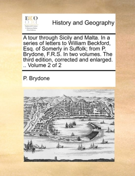 A Tour Through Sicily and Malta. in a Series of Letters to William Beckford, Esq. of Somerly in Suffolk; From P. Brydone, F.R.S. in Two Volumes. the Third Edition, Corrected and Enlarged. .. Volume 2 of 2