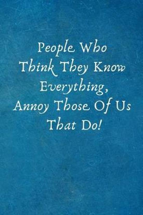 People Who Think They Know Everything, Annoy Those of Us That Do!