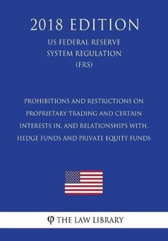 Prohibitions and Restrictions on Proprietary Trading and Certain Interests In, and Relationships With, Hedge Funds and Private Equity Funds (Us Federal Reserve System Regulation) (Frs) (2018 Edition)