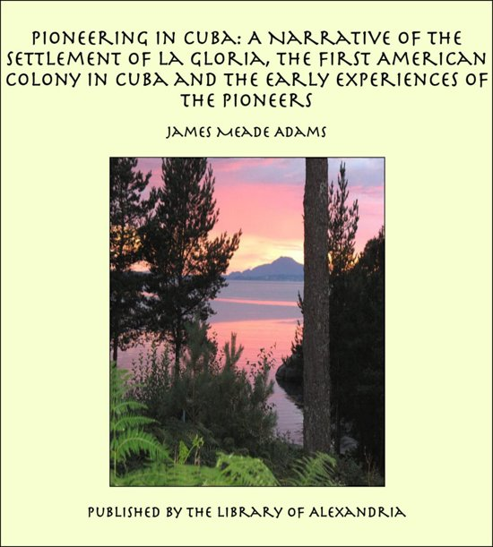 Pioneering in Cuba: A Narrative of the Settlement of La Gloria, the First American Colony in Cuba and the Early Experiences of the Pioneers