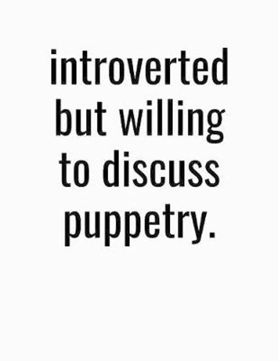 Introverted But Willing To Discuss Puppetry