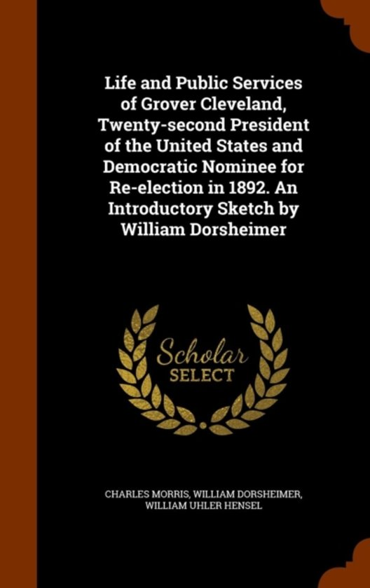 Life and Public Services of Grover Cleveland, Twenty-Second President of the United States and Democratic Nominee for Re-Election in 1892. an Introductory Sketch by William Dorsheimer