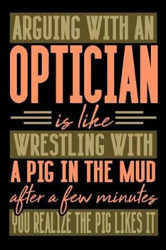 Arguing with an OPTICIAN is like wrestling with a pig in the mud. After a few minutes you realize the pig likes it.