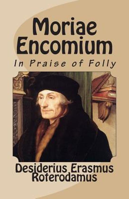 "erasmus praise of folly This is the conclusion erasmus offers in the praise of folly he begins his satire showing off his classical learning and ends it paradoxically by praising the devout fool those who scorn the world are considered fools or madmen by the majority of people, erasmus says, but they will inherit god's kingdom and in their ecstasy ""feel some."