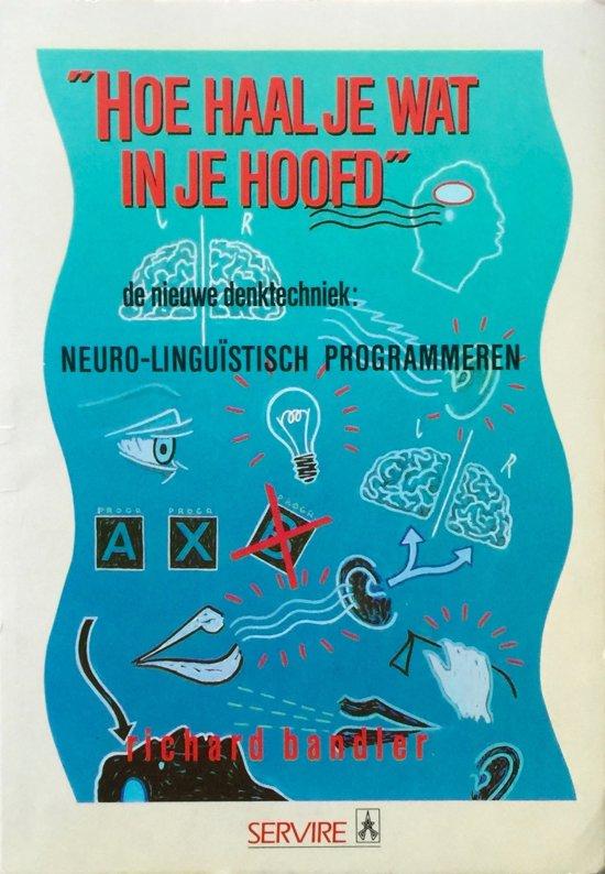 Hoe haal je wat in je hoofd - De nieuwe denktechniek: neuro-linguïstisch programmeren