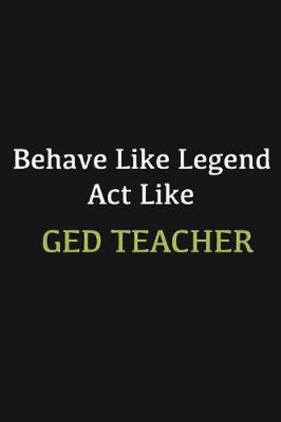 Behave like Legend Act Like GED Teacher: Writing careers journals and notebook. A way towards enhancement