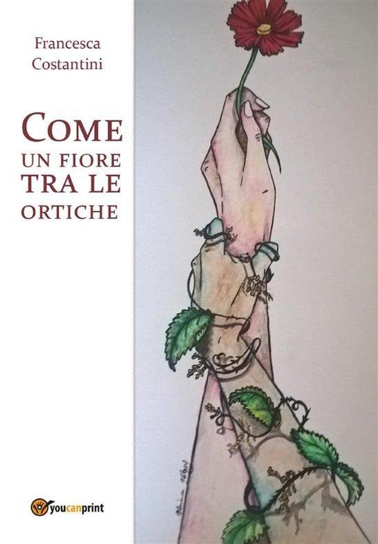 Bolcom Come Un Fiore Tra Le Ortiche Ebook Francesca Costantini