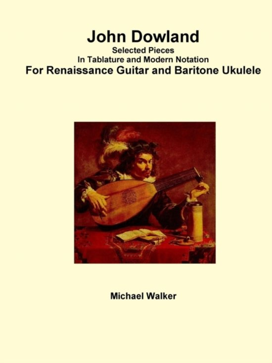 John Dowland Selected Pieces in Tablature and Modern Notation for Renaissance Guitar and Baritone Ukulele