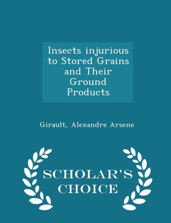Insects Injurious to Stored Grains and Their Ground Products - Scholar's Choice Edition