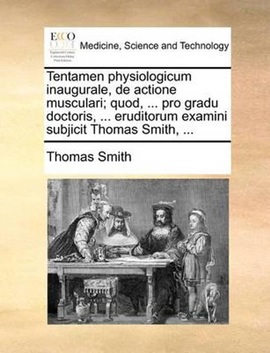 Tentamen Physiologicum Inaugurale, de Actione Musculari; Quod, ... Pro Gradu Doctoris, ... Eruditorum Examini Subjicit Thomas Smith, ...