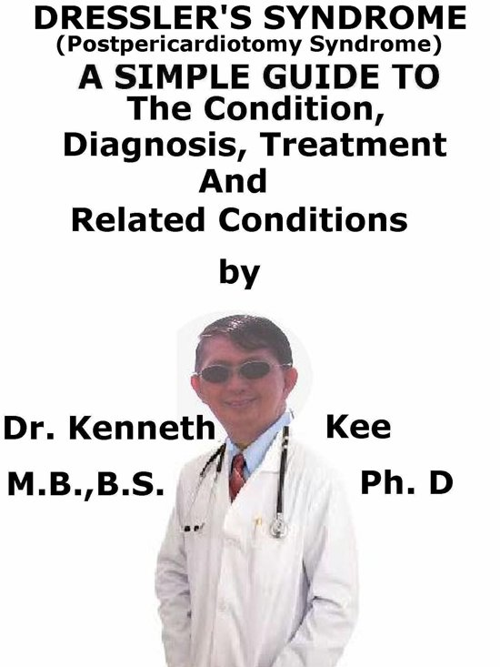 Dressler's Syndrome, (Postpericardiotomy Syndrome) A Simple Guide To The Condition, Diagnosis, Treatment And Related Conditions