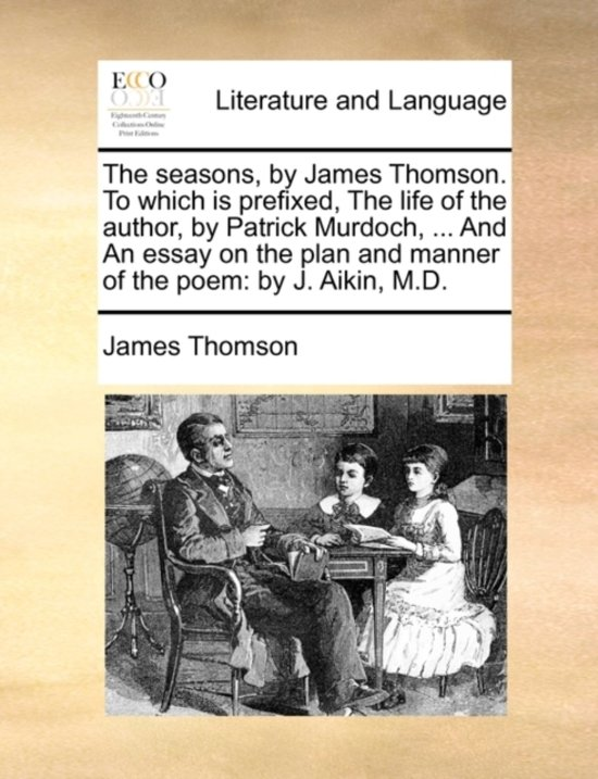 The Seasons, by James Thomson. to Which Is Prefixed, the Life of the Author, by Patrick Murdoch, ... and an Essay on the Plan and Manner of the Poem