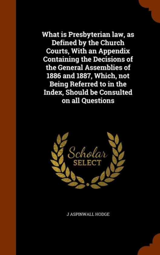 What Is Presbyterian Law, as Defined by the Church Courts, with an Appendix Containing the Decisions of the General Assemblies of 1886 and 1887, Which, Not Being Referred to in the Index, Should Be Consulted on All Questions