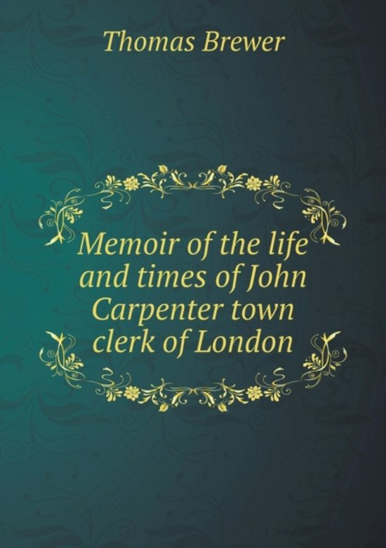 Memoir of the Life and Times of John Carpenter Town Clerk of London