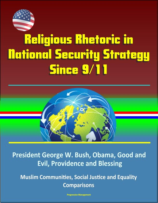 Religious Rhetoric in National Security Strategy Since 9/11: President George W. Bush, Obama, Good and Evil, Providence and Blessing, Muslim Communities, Social Justice and Equality, Comparisons