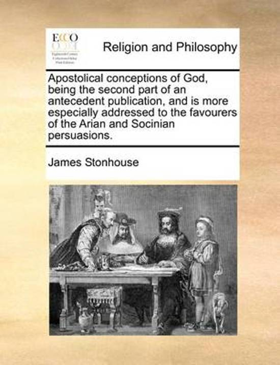 Apostolical Conceptions of God, Being the Second Part of an Antecedent Publication, and Is More Especially Addressed to the Favourers of the Arian and Socinian Persuasions.