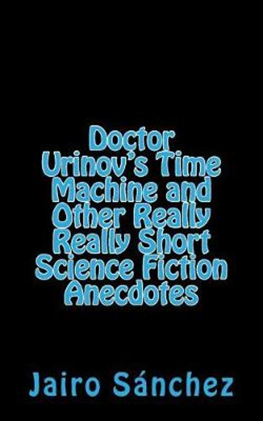 Doctor Urinov's Time Machine and Other Really Really Short Science Fiction Anecdotes
