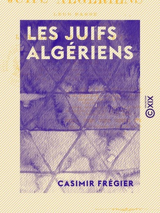 Les Juifs algériens - Leur passé, leur présent, leur avenir juridique, leur naturalisation collective