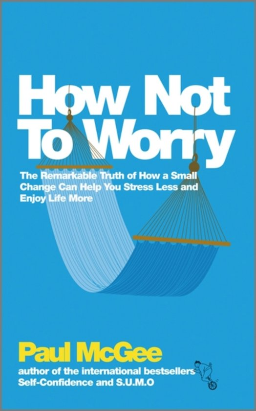 How Not to Worry - the Remarkable Truth of How a Small Change Can Help You Stress Less and Enjoy Life More