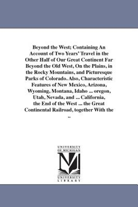Beyond the West; Containing an Account of Two Years' Travel in the Other Half of Our Great Continent Far Beyond the Old West, on the Plains, in the Rocky Mountains, and Picturesque Parks of Colorado. Also, Characteristic Features of New Mexico, Arizona, Wy